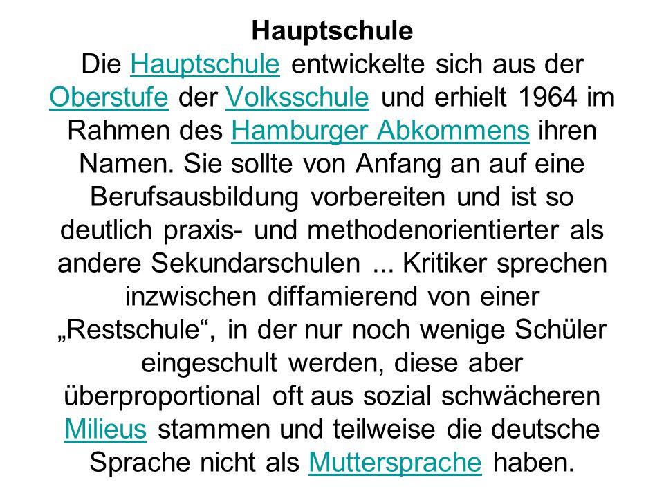 Hauptschule Die Hauptschule entwickelte sich aus der Oberstufe der Volksschule und erhielt 1964 im Rahmen des Hamburger Abkommens ihren Namen.