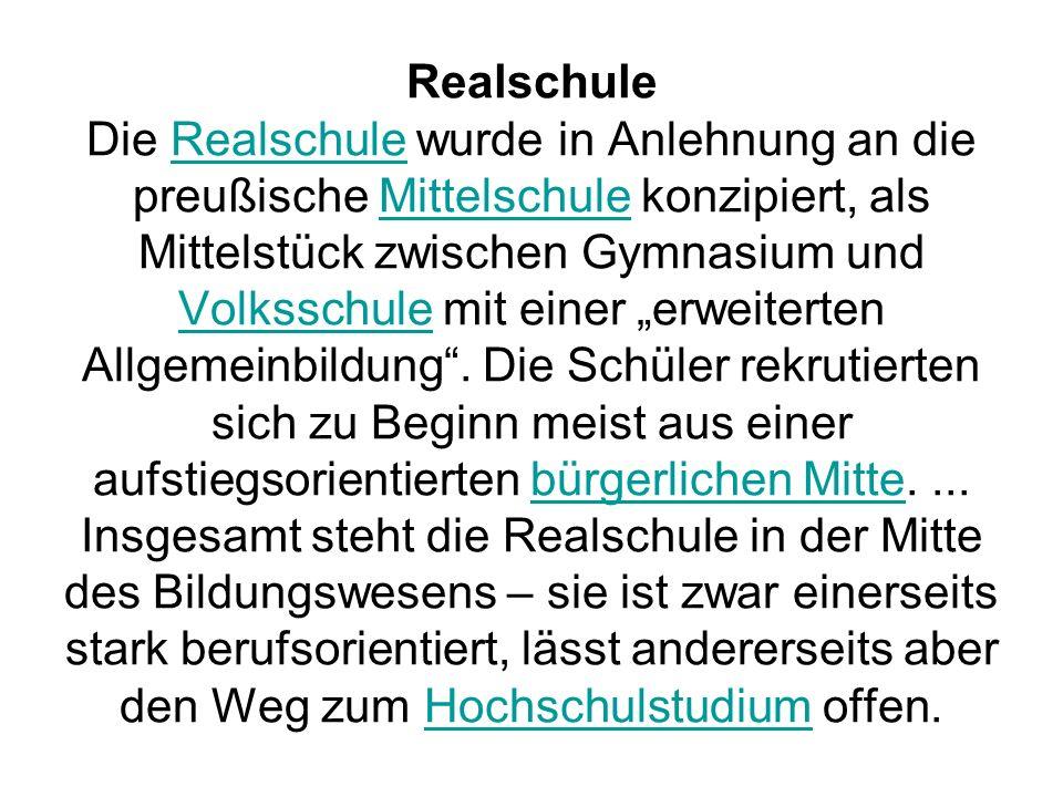 """Realschule Die Realschule wurde in Anlehnung an die preußische Mittelschule konzipiert, als Mittelstück zwischen Gymnasium und Volksschule mit einer """"erweiterten Allgemeinbildung ."""