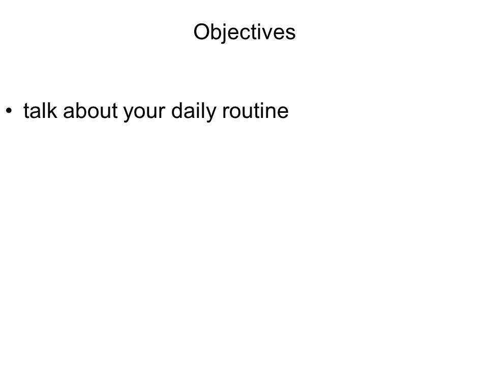 Objectives talk about your daily routine
