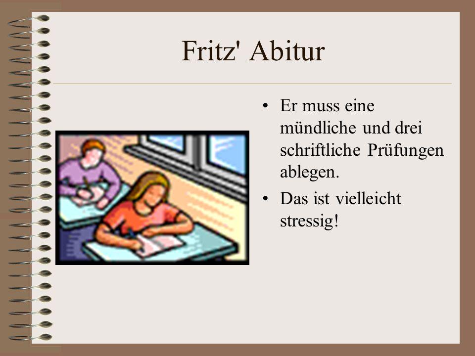 Fritz Abitur Er muss eine mündliche und drei schriftliche Prüfungen ablegen.