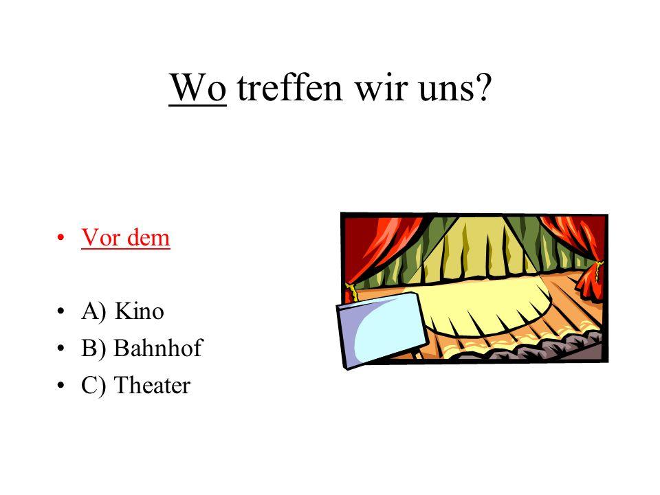 Wo treffen wir uns Vor dem A) Kino B) Bahnhof C) Theater