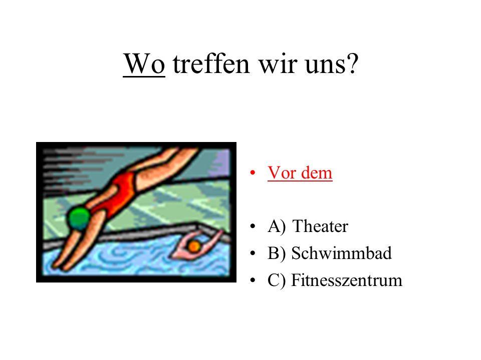 Wo treffen wir uns Vor dem A) Theater B) Schwimmbad C) Fitnesszentrum