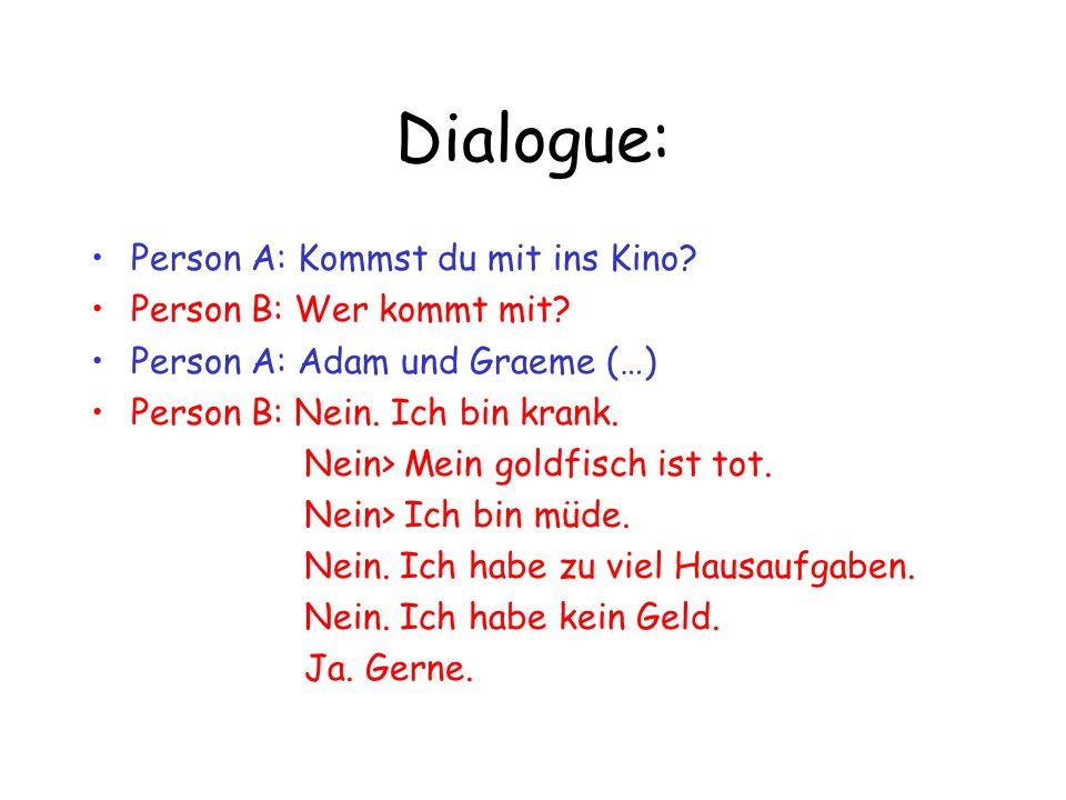 Dialogue: Person A: Kommst du mit ins Kino Person B: Wer kommt mit