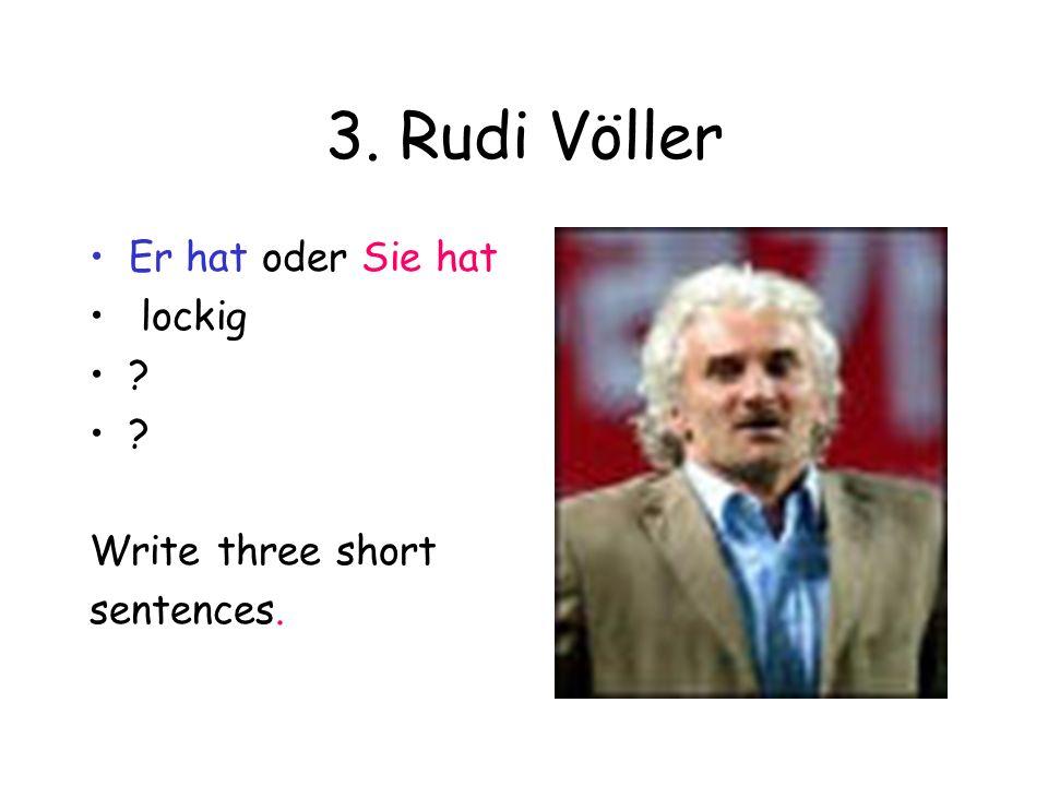 3. Rudi Völler Er hat oder Sie hat lockig Write three short