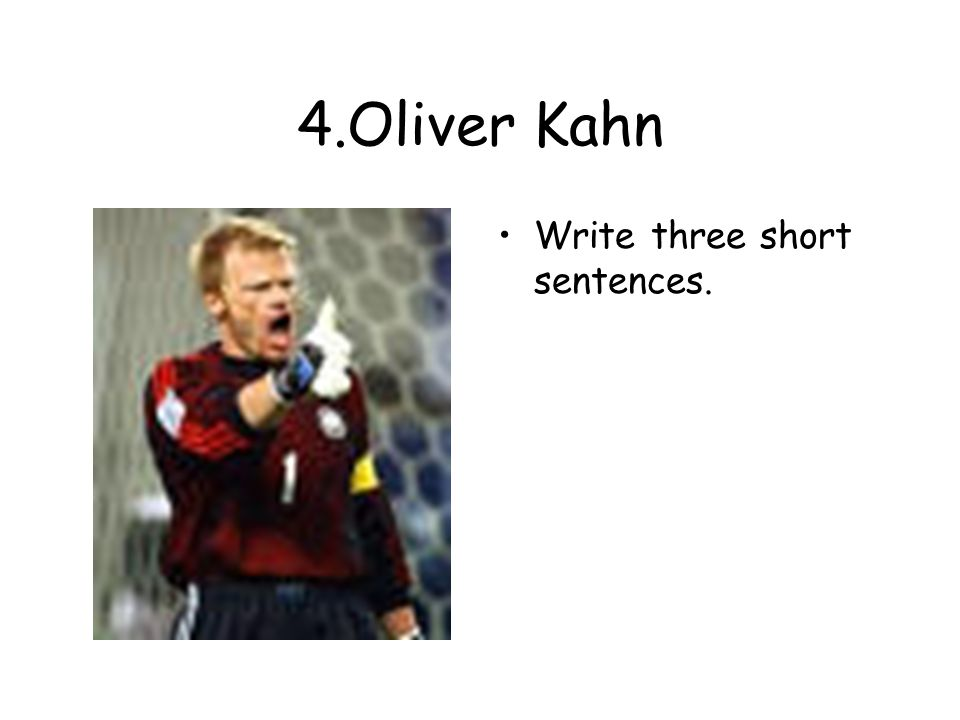 4.Oliver Kahn Write three short sentences.
