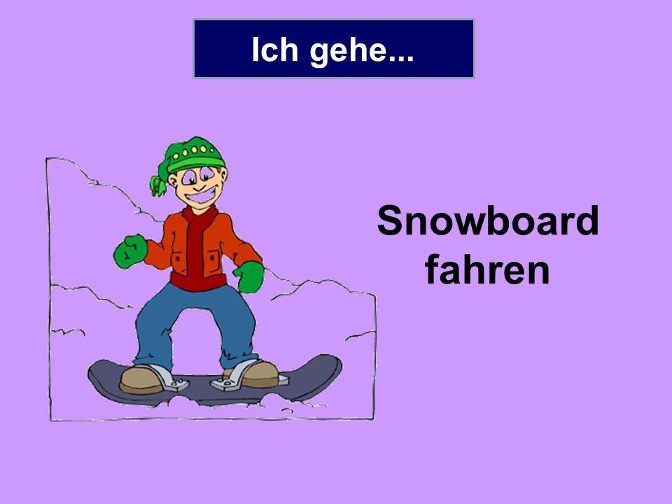 Ich gehe... Snowboard fahren
