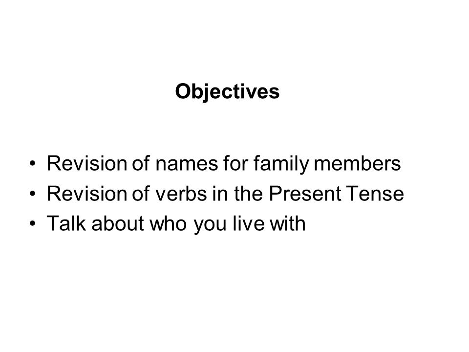 Objectives Revision of names for family members. Revision of verbs in the Present Tense.