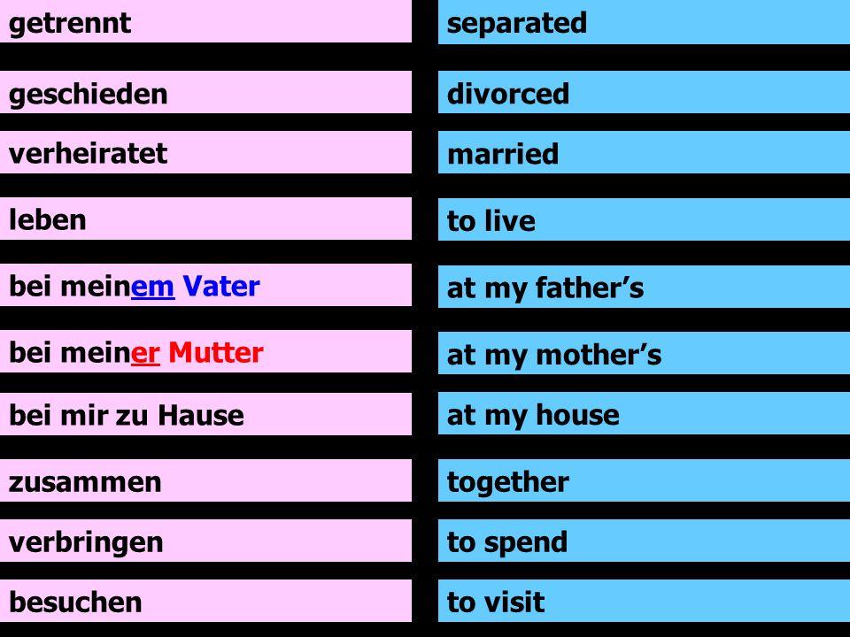 getrennt separated. geschieden. divorced. verheiratet. married. leben. to live. bei meinem Vater.