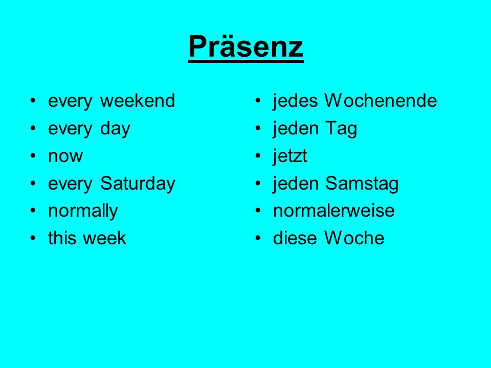 Präsenz every weekend every day now every Saturday normally this week