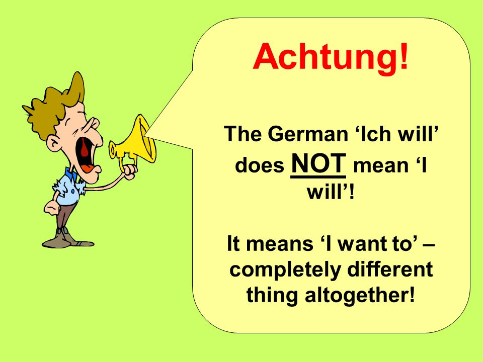 Achtung! The German 'Ich will' does NOT mean 'I will'!