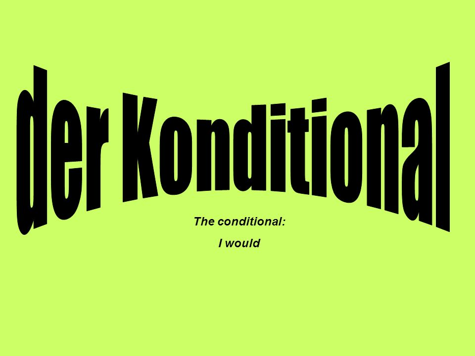 der Konditional The conditional: I would