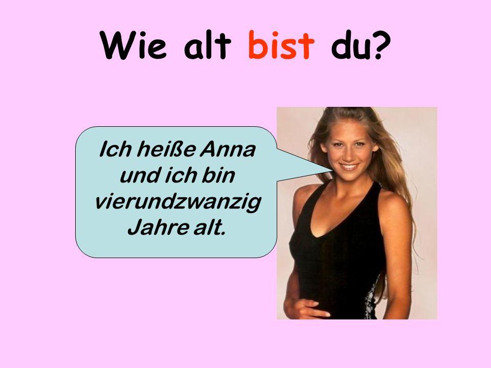 Ich heiße Anna und ich bin vierundzwanzig Jahre alt.
