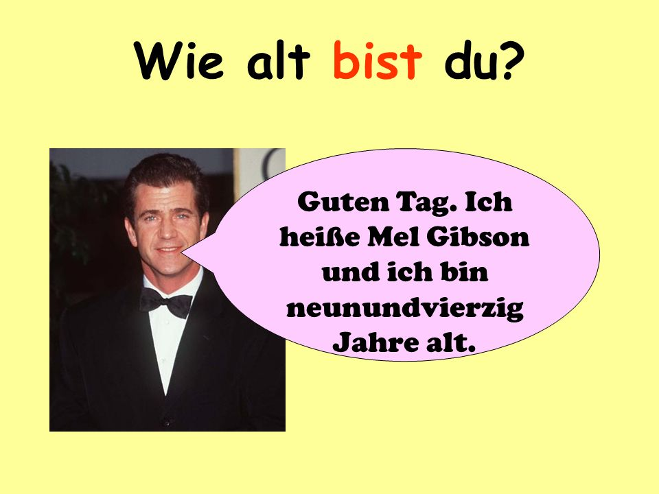 Guten Tag. Ich heiße Mel Gibson und ich bin neunundvierzig Jahre alt.