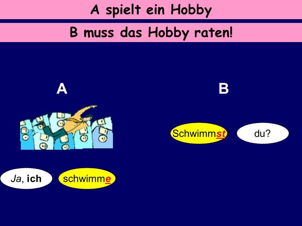 A B A spielt ein Hobby B muss das Hobby raten! Schwimmst du Ja, ich