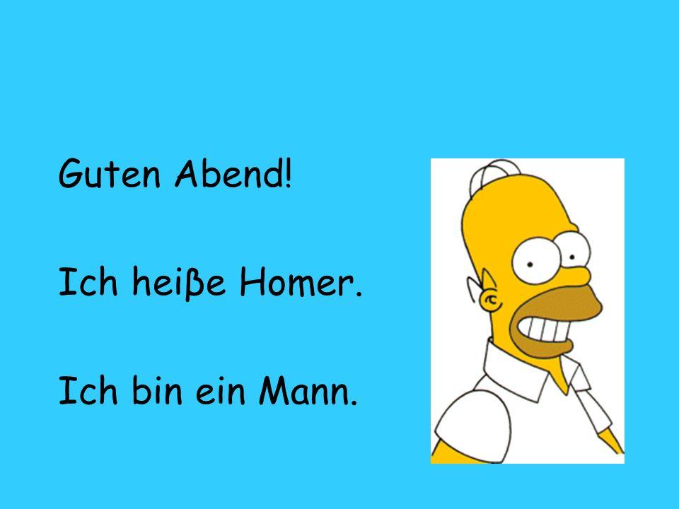 Guten Abend! Ich heiβe Homer. Ich bin ein Mann.