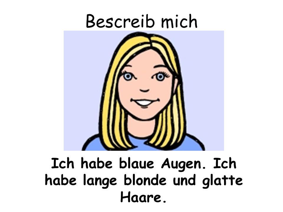 Ich habe blaue Augen. Ich habe lange blonde und glatte Haare.