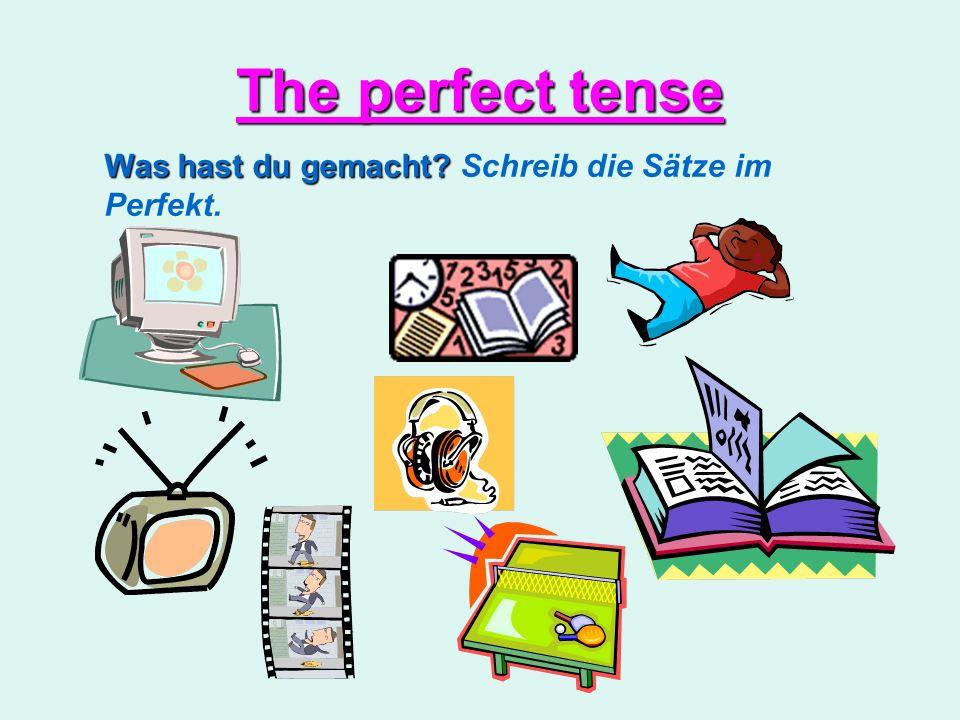 The perfect tense Was hast du gemacht Schreib die Sätze im Perfekt.