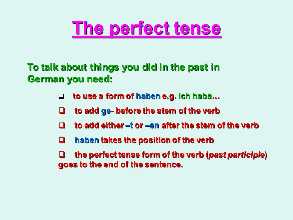 The perfect tense To talk about things you did in the past in German you need: to use a form of haben e.g. Ich habe…
