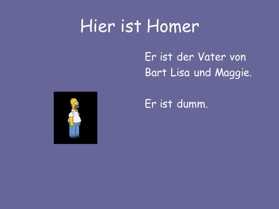 Hier ist Homer Er ist der Vater von Bart Lisa und Maggie. Er ist dumm.