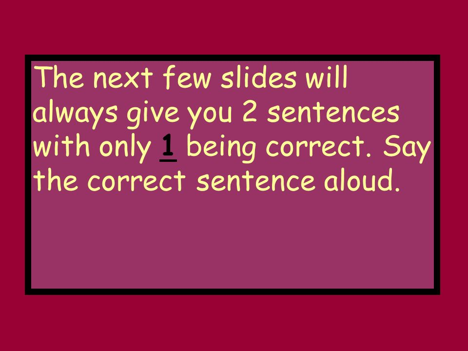 The next few slides will always give you 2 sentences with only 1 being correct.