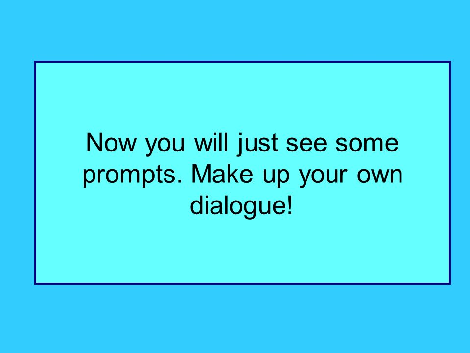 Now you will just see some prompts. Make up your own dialogue!