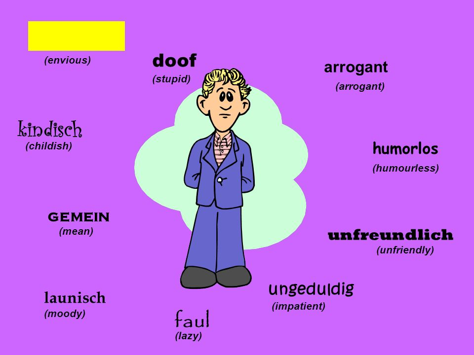kindisch faul doof arrogant humorlos gemein unfreundlich ungeduldig