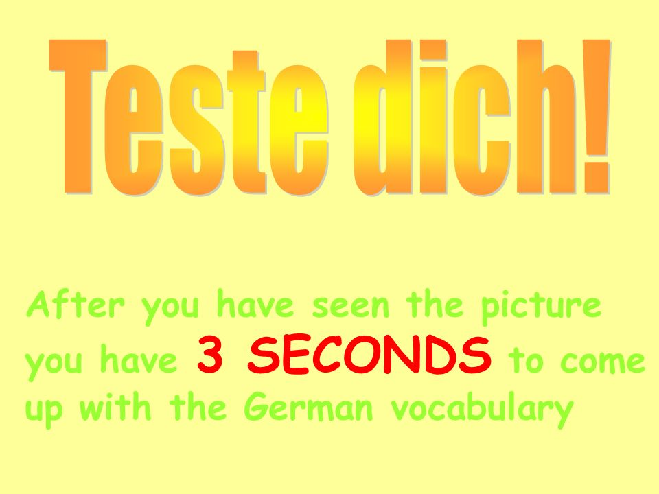 Teste dich!After you have seen the picture you have 3 SECONDS to come up with the German vocabulary.