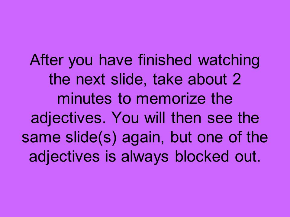 After you have finished watching the next slide, take about 2 minutes to memorize the adjectives.