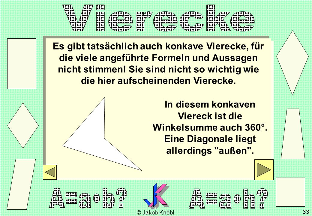 Es gibt tatsächlich auch konkave Vierecke, für die viele angeführte Formeln und Aussagen nicht stimmen! Sie sind nicht so wichtig wie die hier aufscheinenden Vierecke.