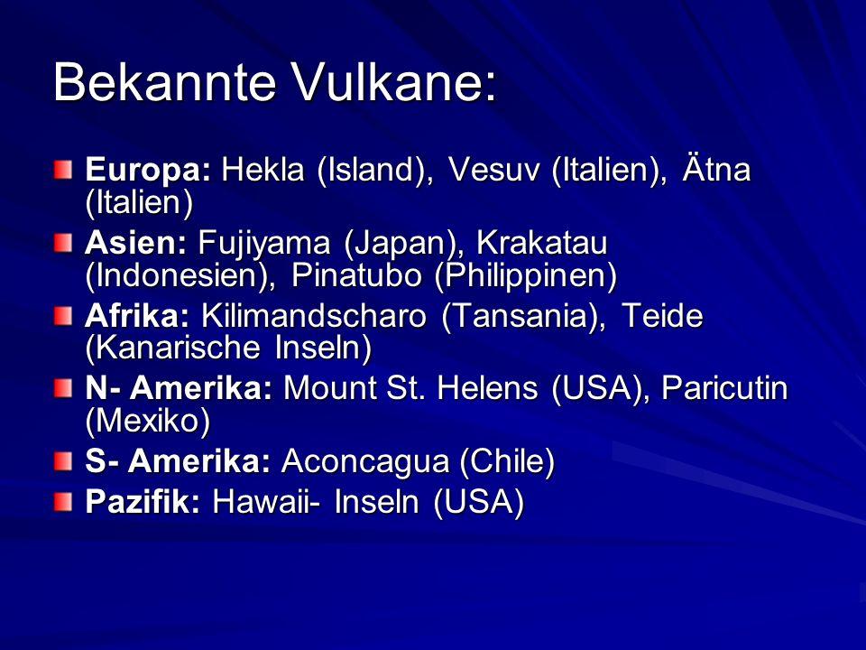 Bekannte Vulkane: Europa: Hekla (Island), Vesuv (Italien), Ätna (Italien) Asien: Fujiyama (Japan), Krakatau (Indonesien), Pinatubo (Philippinen)