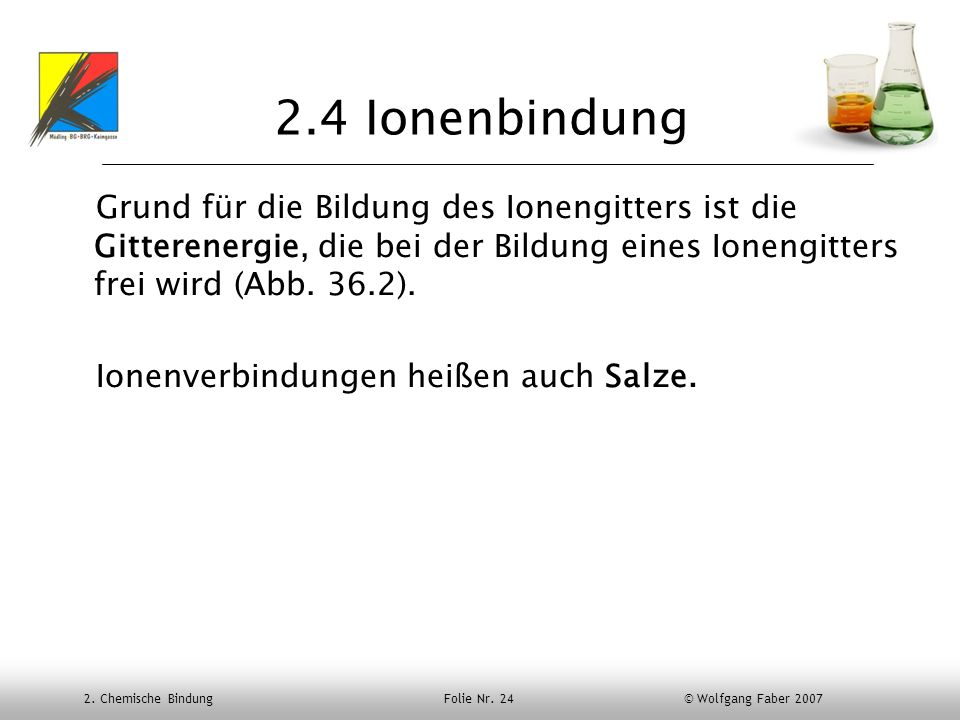 2.4 Ionenbindung Grund für die Bildung des Ionengitters ist die Gitterenergie, die bei der Bildung eines Ionengitters frei wird (Abb. 36.2).