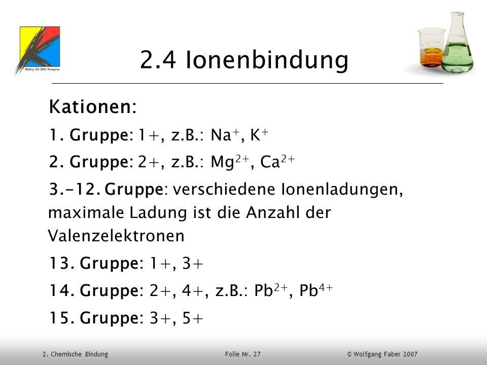 2.4 Ionenbindung Kationen: 1. Gruppe: 1+, z.B.: Na+, K+