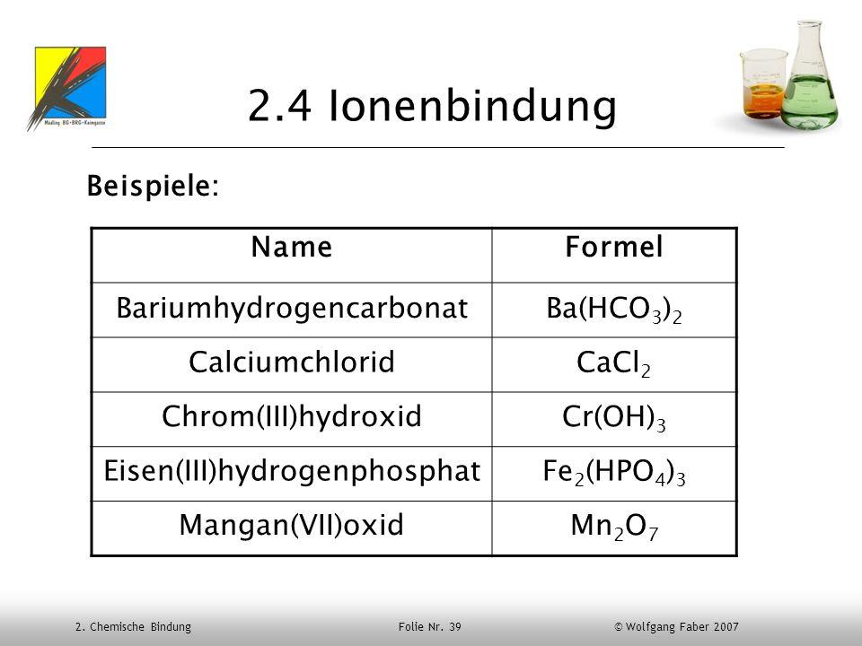 2.4 Ionenbindung Beispiele: Name Formel Bariumhydrogencarbonat