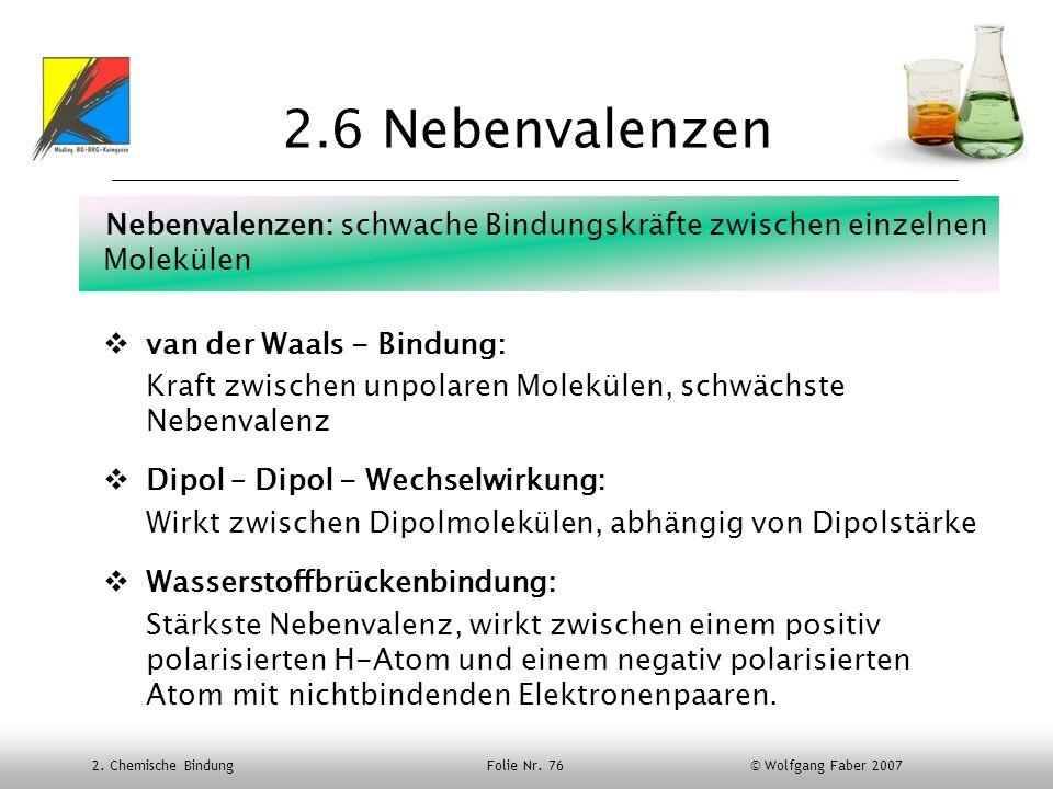 2.6 Nebenvalenzen Nebenvalenzen: schwache Bindungskräfte zwischen einzelnen Molekülen. van der Waals - Bindung: