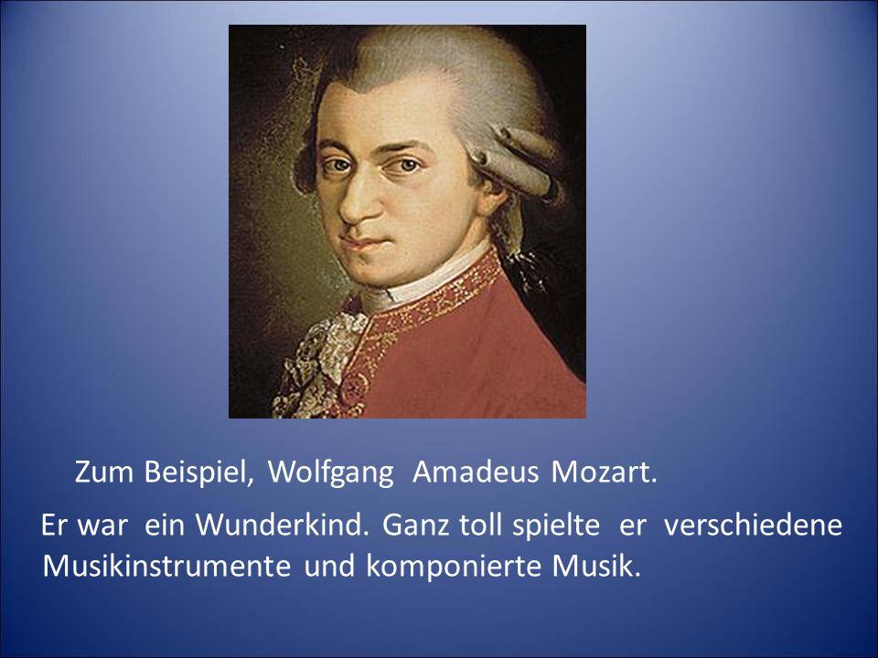 Zum Beispiel, Wolfgang Amadeus Mozart.