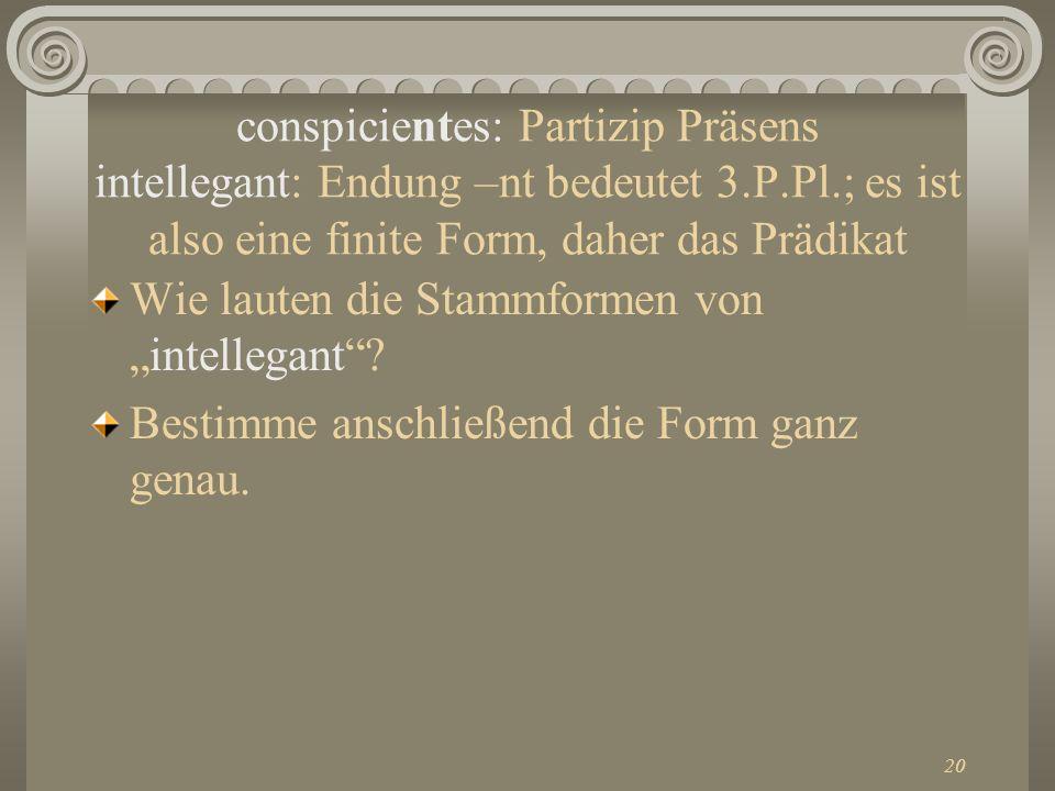 conspicientes: Partizip Präsens intellegant: Endung –nt bedeutet 3. P