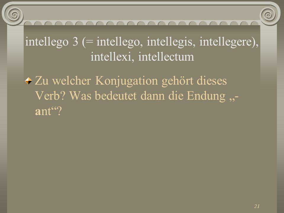 intellego 3 (= intellego, intellegis, intellegere), intellexi, intellectum