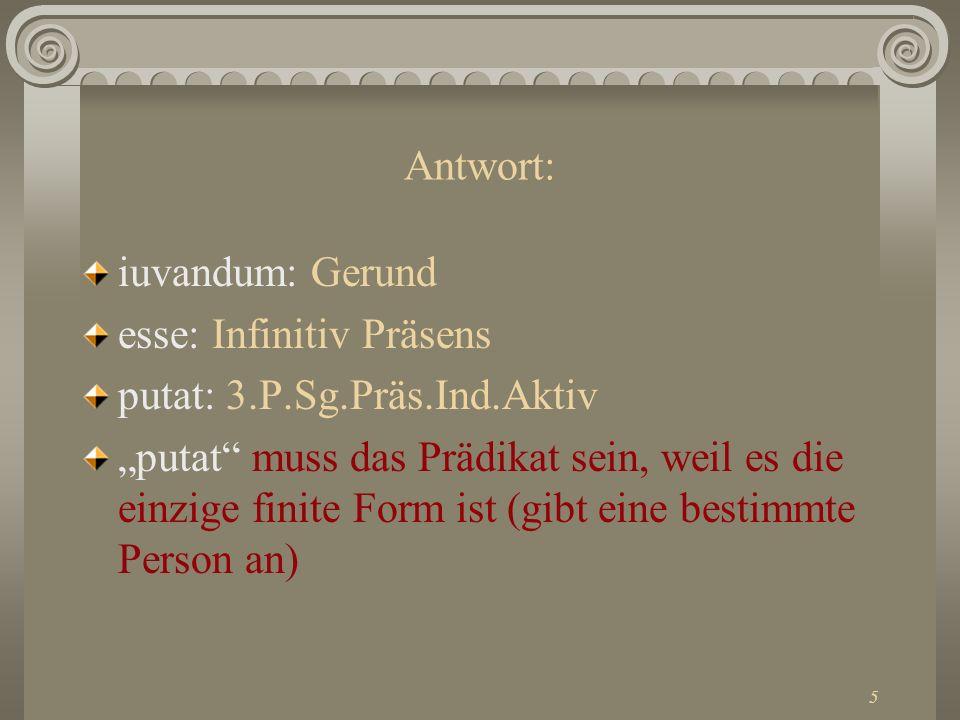 Antwort: iuvandum: Gerund. esse: Infinitiv Präsens. putat: 3.P.Sg.Präs.Ind.Aktiv.
