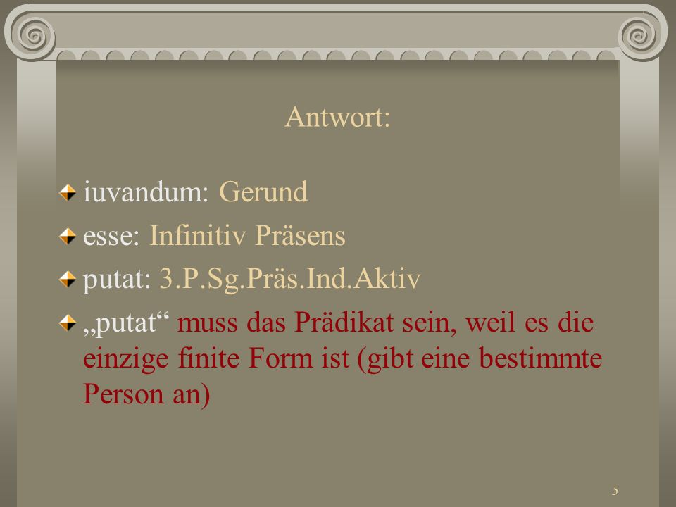 Antwort:iuvandum: Gerund. esse: Infinitiv Präsens. putat: 3.P.Sg.Präs.Ind.Aktiv.