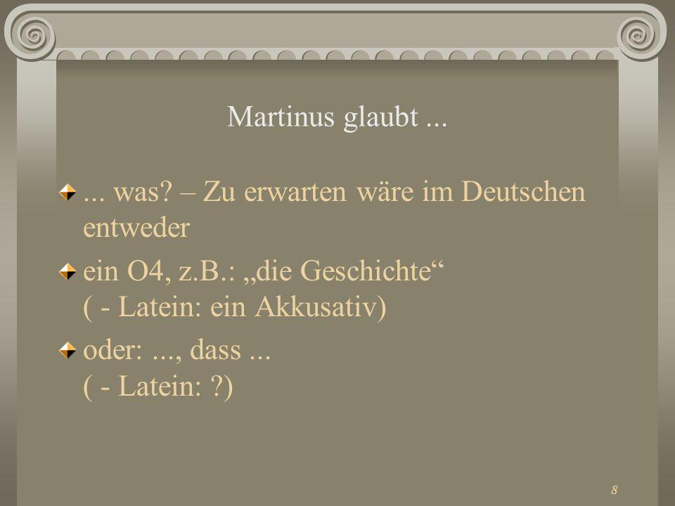 """Martinus glaubt ... ... was – Zu erwarten wäre im Deutschen entweder. ein O4, z.B.: """"die Geschichte ( - Latein: ein Akkusativ)"""