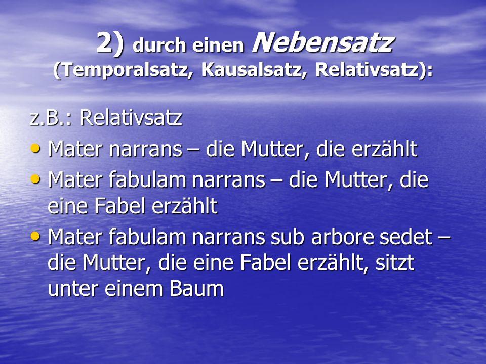 2) durch einen Nebensatz (Temporalsatz, Kausalsatz, Relativsatz):