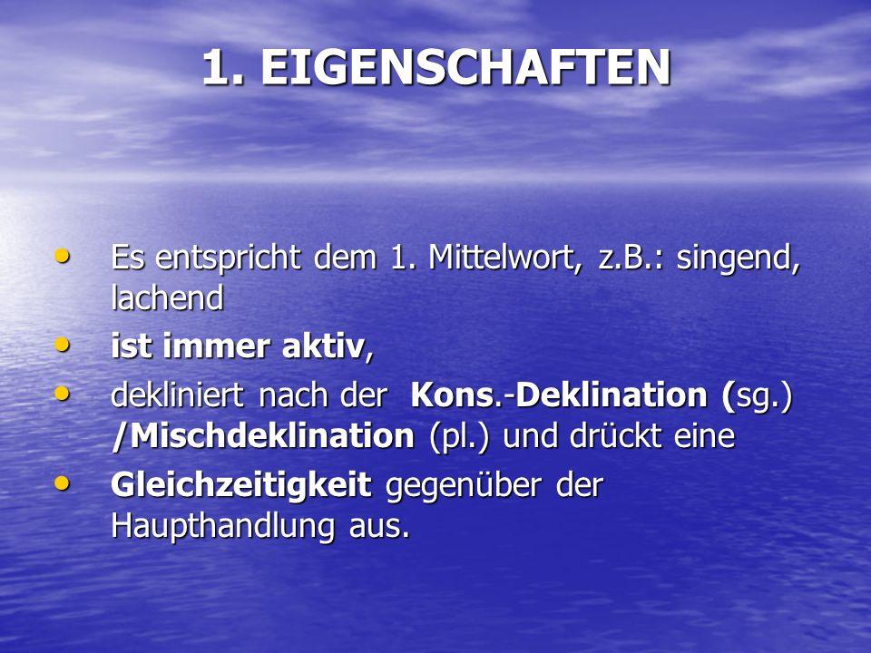 1. EIGENSCHAFTEN Es entspricht dem 1. Mittelwort, z.B.: singend, lachend. ist immer aktiv,