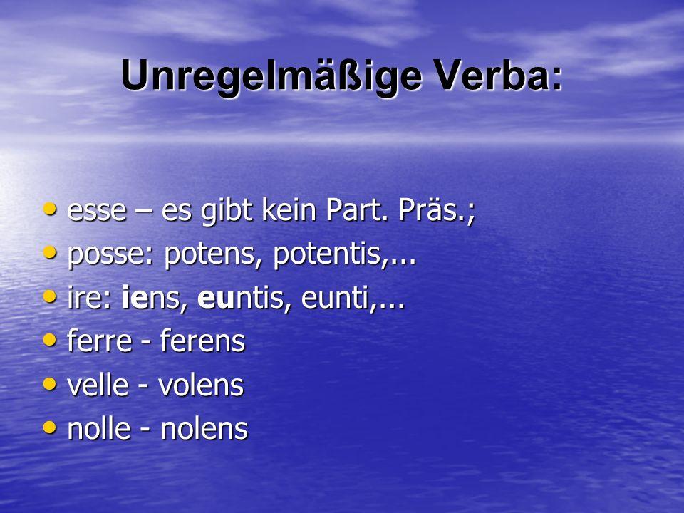 Unregelmäßige Verba: esse – es gibt kein Part. Präs.;