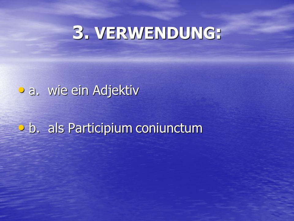 3. VERWENDUNG: a. wie ein Adjektiv b. als Participium coniunctum