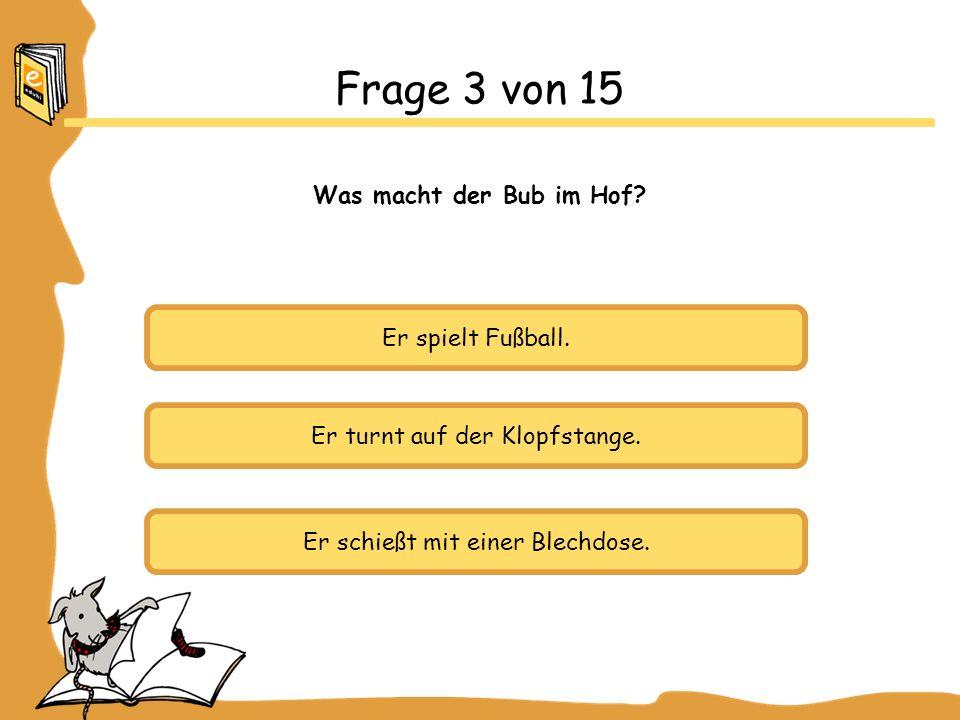 Frage 3 von 15 Was macht der Bub im Hof Er spielt Fußball.