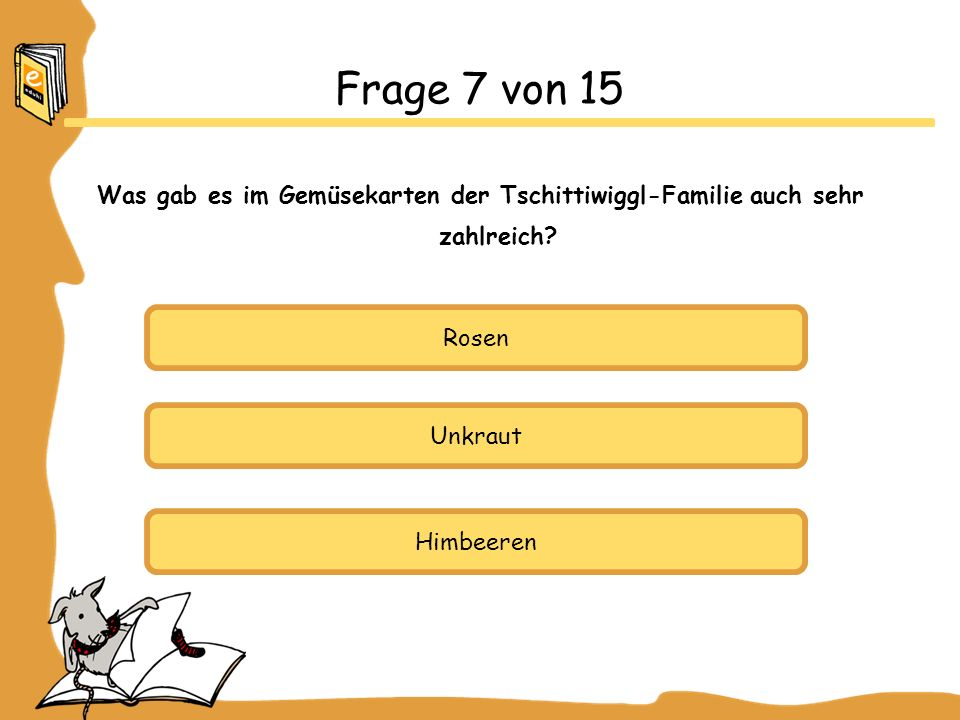 Frage 7 von 15 Was gab es im Gemüsekarten der Tschittiwiggl-Familie auch sehr zahlreich Rosen. Unkraut.