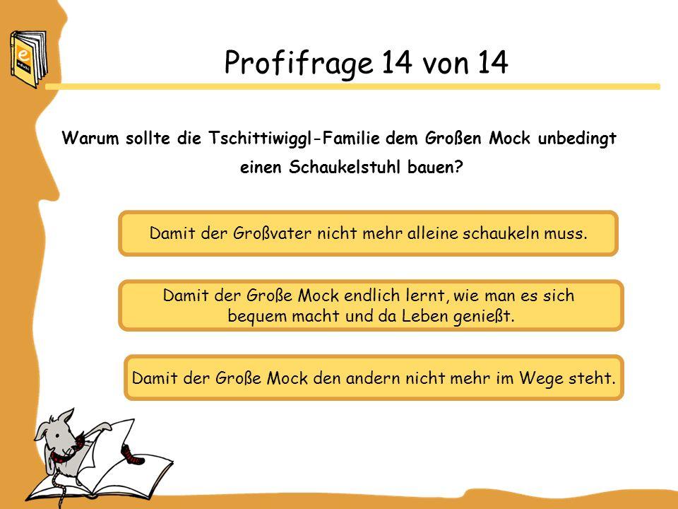 Profifrage 14 von 14 Warum sollte die Tschittiwiggl-Familie dem Großen Mock unbedingt einen Schaukelstuhl bauen