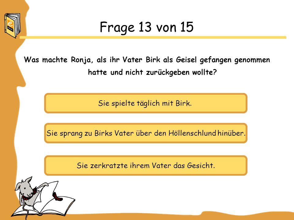 Frage 13 von 15 Was machte Ronja, als ihr Vater Birk als Geisel gefangen genommen hatte und nicht zurückgeben wollte