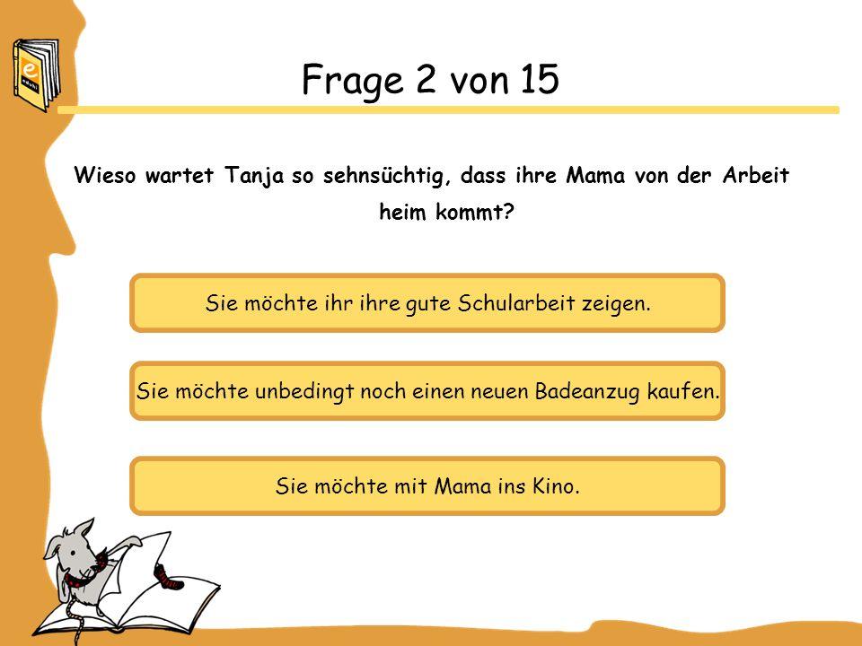 Frage 2 von 15 Wieso wartet Tanja so sehnsüchtig, dass ihre Mama von der Arbeit heim kommt Sie möchte ihr ihre gute Schularbeit zeigen.