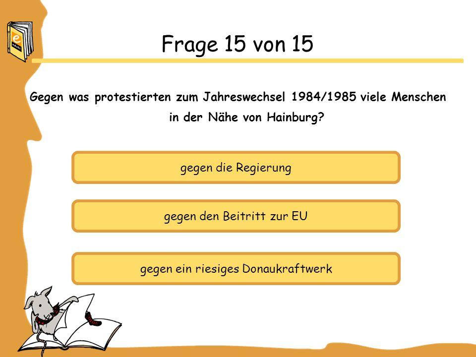 Frage 15 von 15 Gegen was protestierten zum Jahreswechsel 1984/1985 viele Menschen in der Nähe von Hainburg